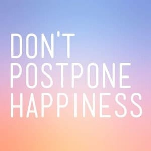don;t postpone happiness